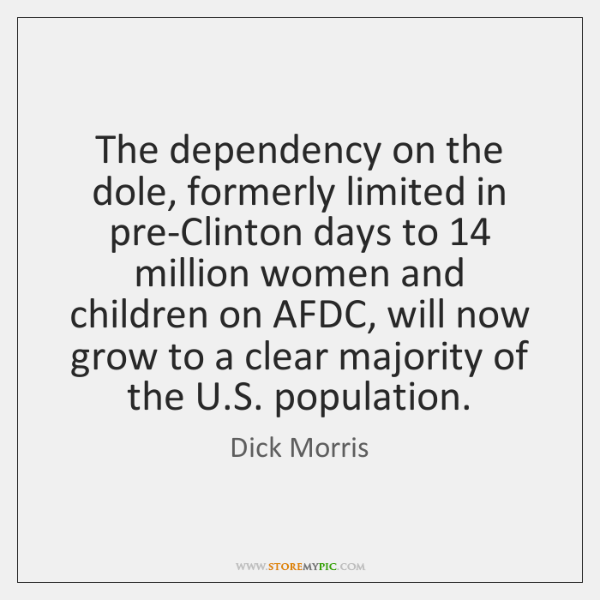 The dependency on the dole, formerly limited in pre-Clinton days to 14 million ...