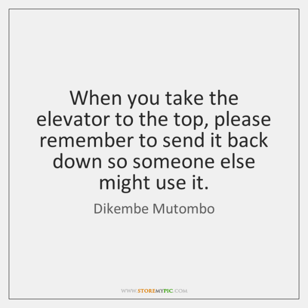 When you take the elevator to the top, please remember to send ...