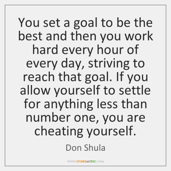 You set a goal to be the best and then you work ...