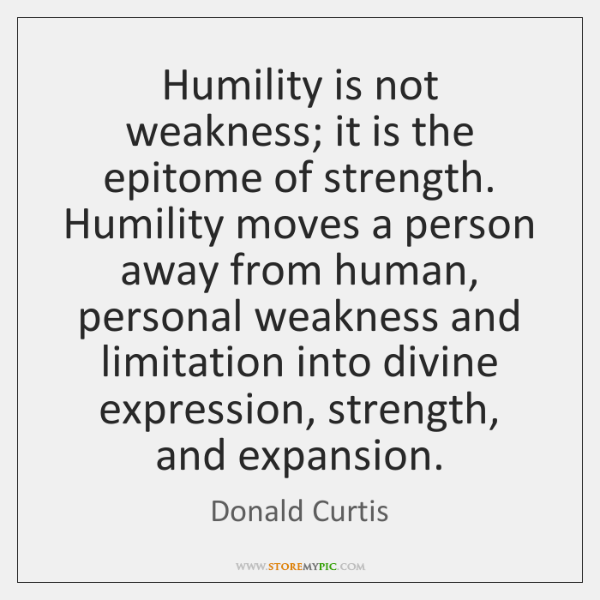 Humility is not weakness; it is the epitome of strength. Humility moves ...