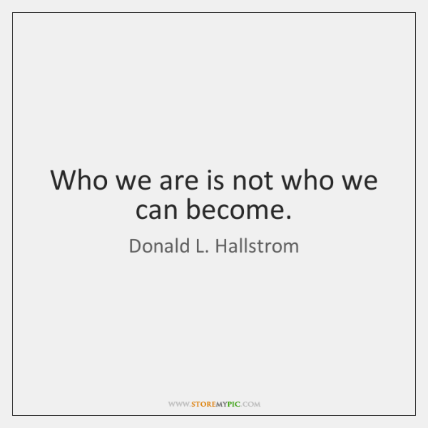 Who we are is not who we can become.