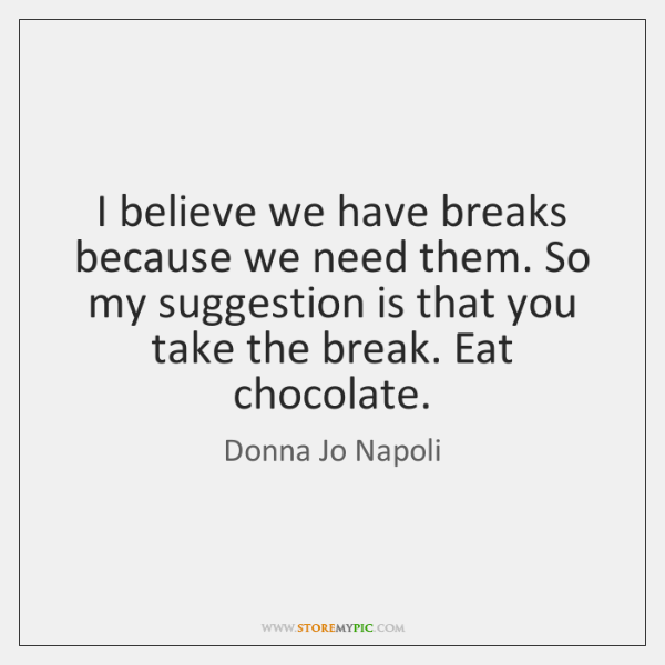 I believe we have breaks because we need them. So my suggestion ...