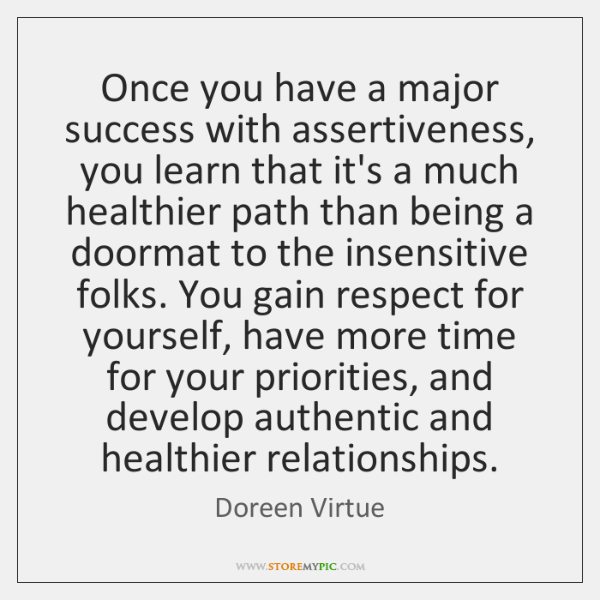 Once you have a major success with assertiveness, you learn that it's ...