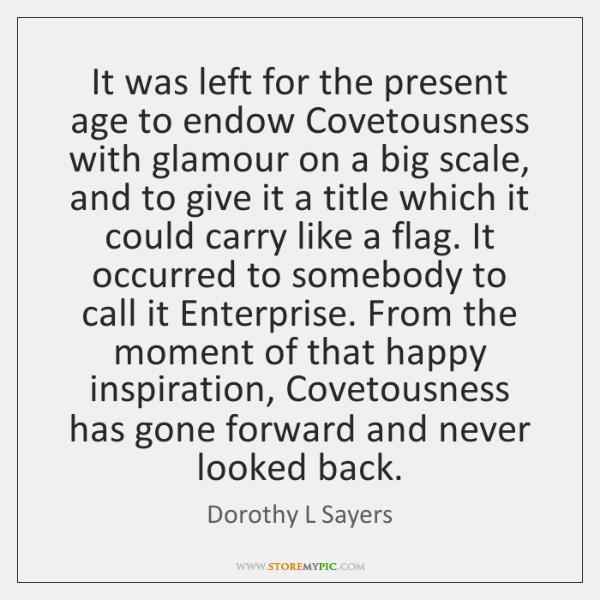 It was left for the present age to endow Covetousness with glamour ...