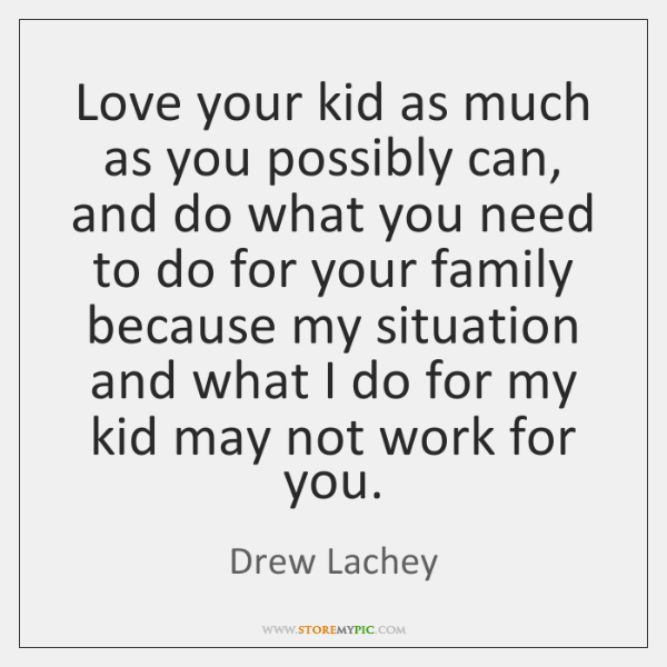 Love your kid as much as you possibly can, and do what ...