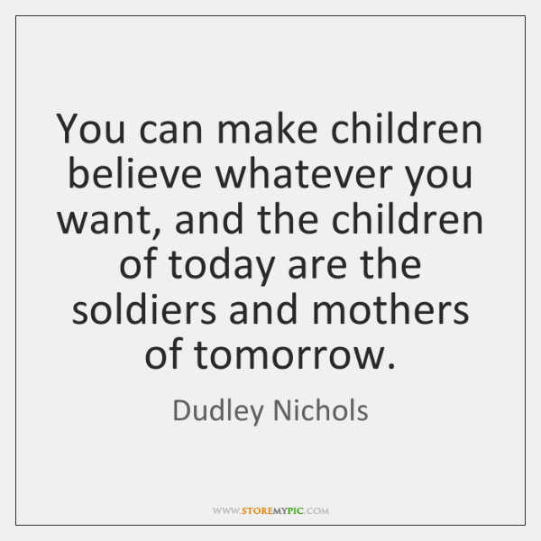 You can make children believe whatever you want, and the children of ...