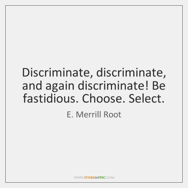 Discriminate, discriminate, and again discriminate! Be fastidious. Choose. Select.