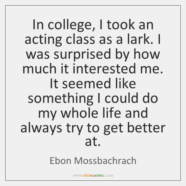 In college, I took an acting class as a lark. I was ...