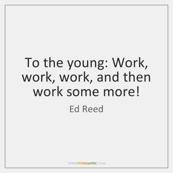 To the young: Work, work, work, and then work some more!