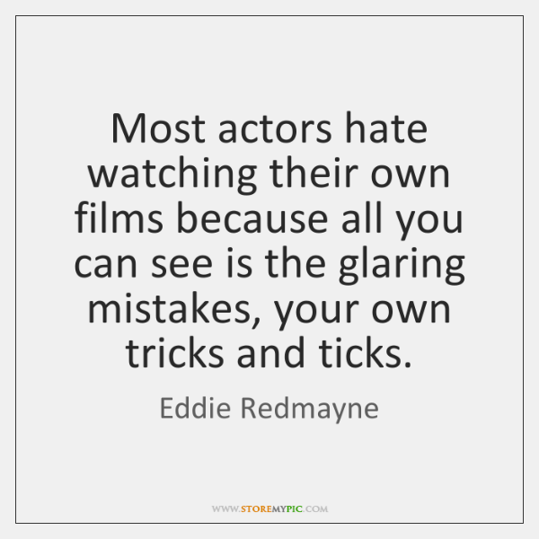 Most actors hate watching their own films because all you can see ...