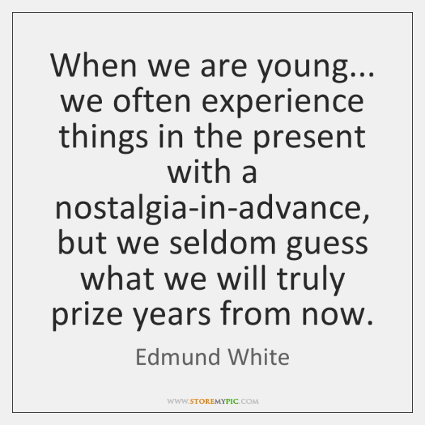 When we are young... we often experience things in the present with ...