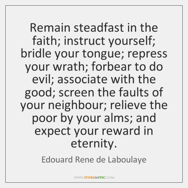 Remain steadfast in the faith; instruct yourself; bridle your tongue; repress your ...