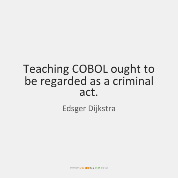 Teaching COBOL ought to be regarded as a criminal act.