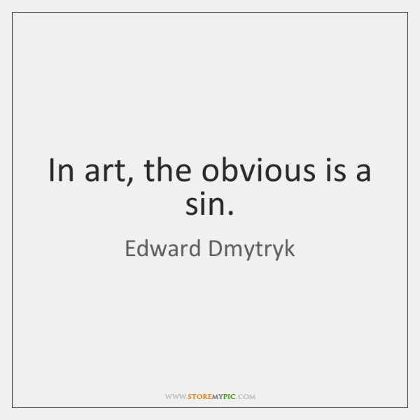 In art, the obvious is a sin.