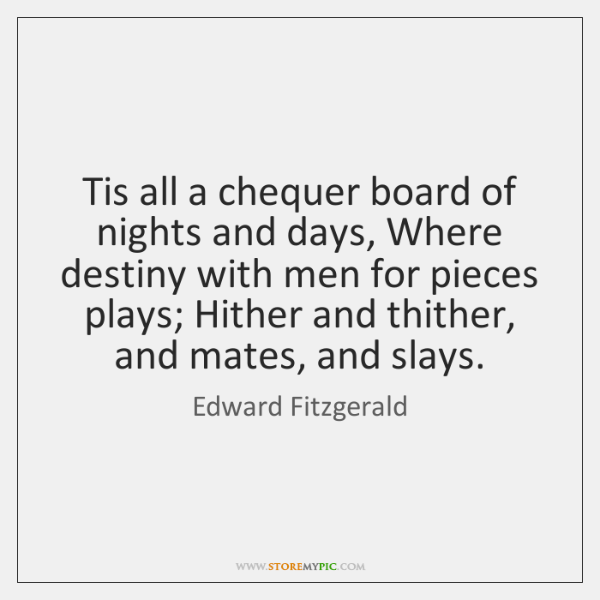 Tis all a chequer board of nights and days, Where destiny with ...