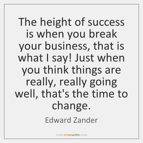 The height of success is when you break your business, that is ...