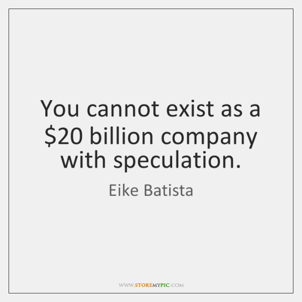 You cannot exist as a $20 billion company with speculation.