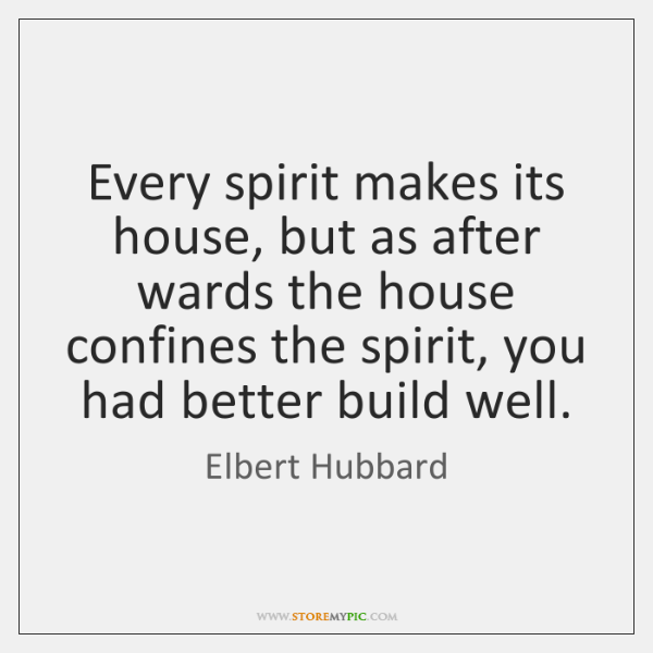 Every spirit makes its house, but as after wards the house confines ...