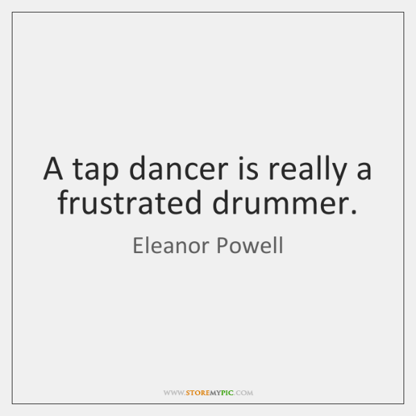 A tap dancer is really a frustrated drummer.