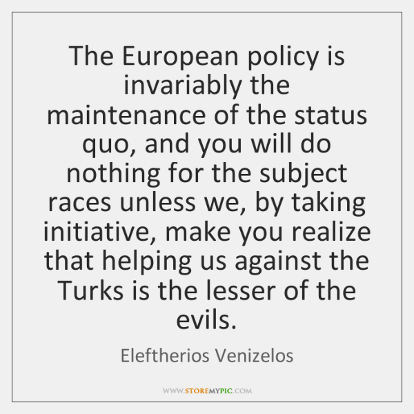 The European policy is invariably the maintenance of the status quo, and ...