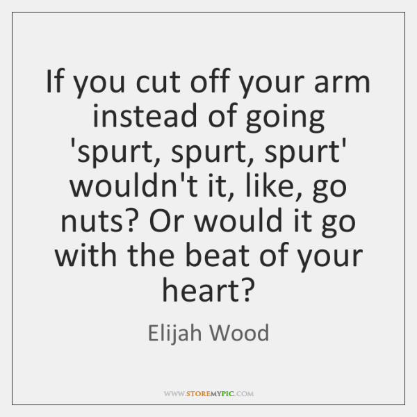If you cut off your arm instead of going 'spurt, spurt, spurt' ...
