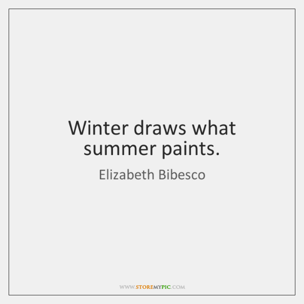 Winter draws what summer paints.
