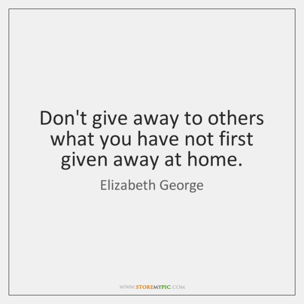 Don't give away to others what you have not first given away ...