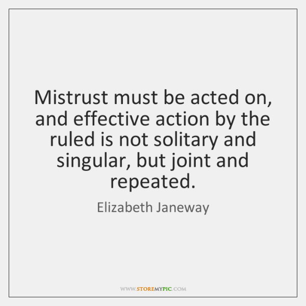 Mistrust must be acted on, and effective action by the ruled is ...