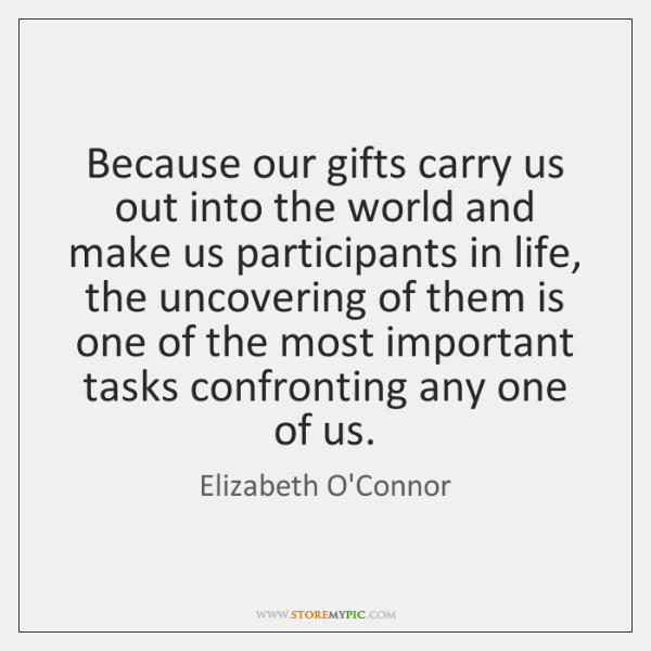 Because our gifts carry us out into the world and make us ...
