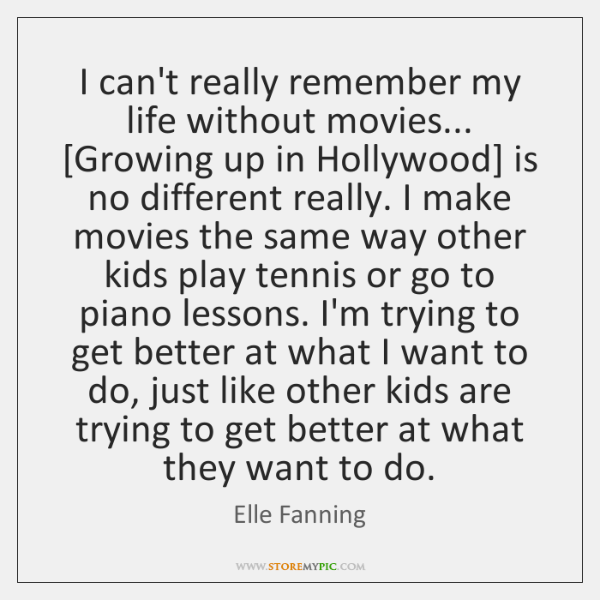 I can't really remember my life without movies... [Growing up in Hollywood] ...
