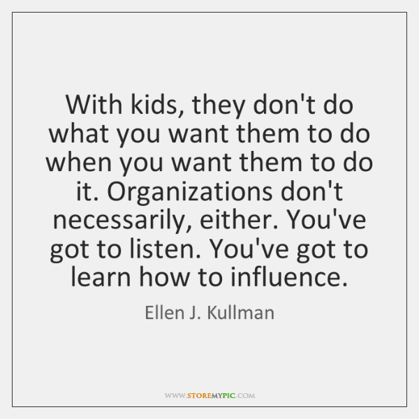 With kids, they don't do what you want them to do when ...