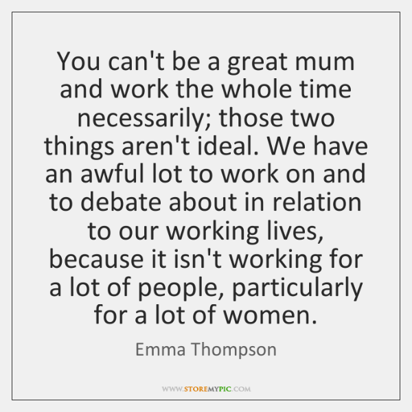 You can't be a great mum and work the whole time necessarily; ...