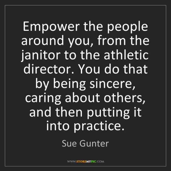 Sue Gunter: Empower the people around you, from the janitor to the...