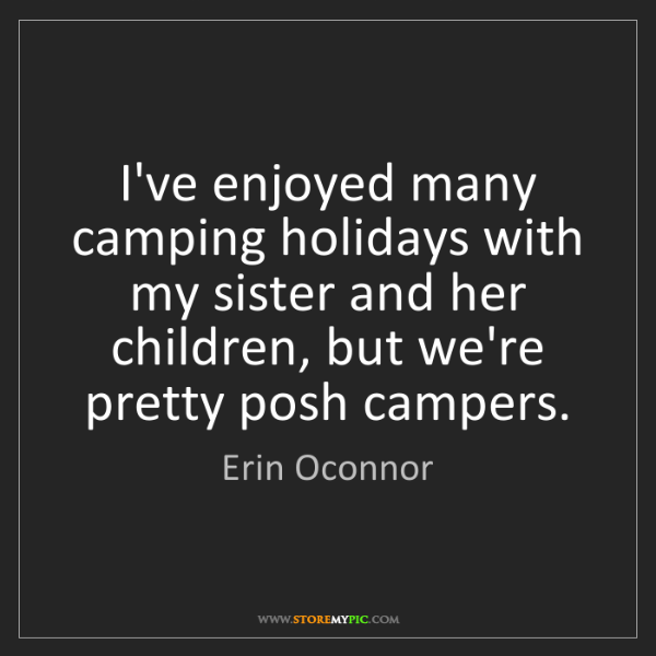 Erin Oconnor: I've enjoyed many camping holidays with my sister and...