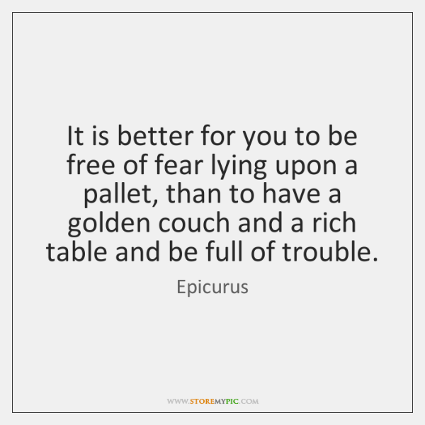 It is better for you to be free of fear lying upon ...