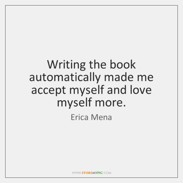 Writing the book automatically made me accept myself and love myself more.