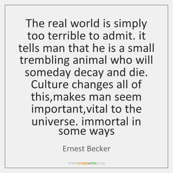 The real world is simply too terrible to admit. it tells man ...