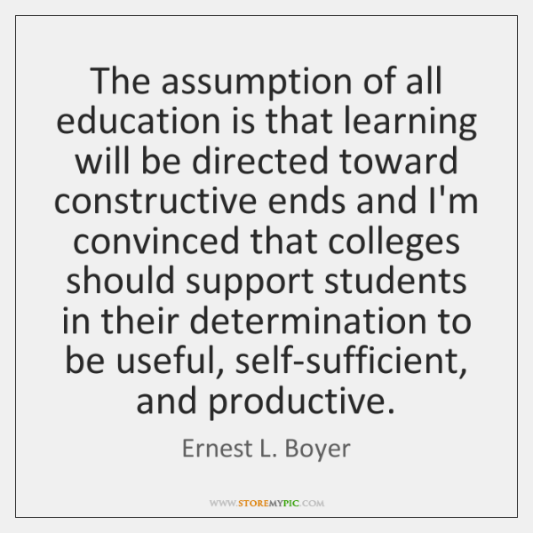 The assumption of all education is that learning will be directed toward ...