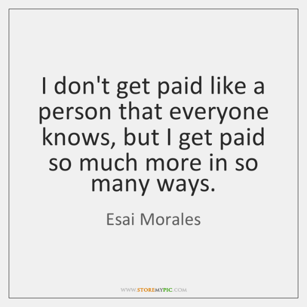 I don't get paid like a person that everyone knows, but I ...