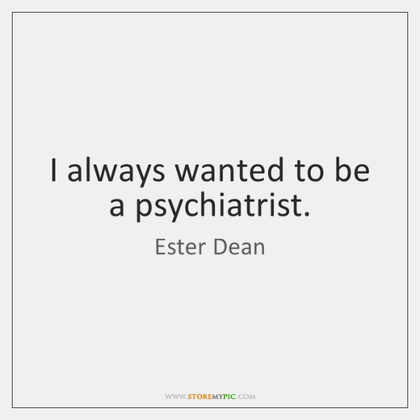 I always wanted to be a psychiatrist.
