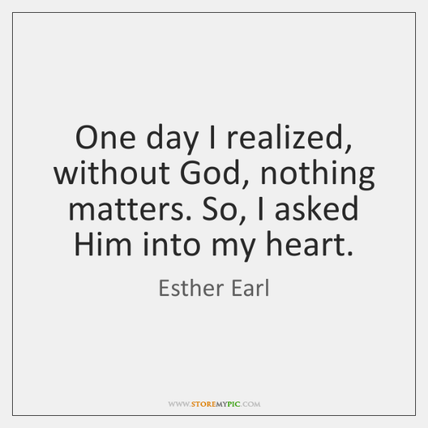 One day I realized, without God, nothing matters. So, I asked Him ...