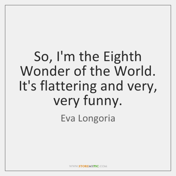 So, I'm the Eighth Wonder of the World. It's flattering and very, ...