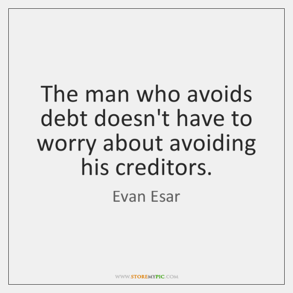 The man who avoids debt doesn't have to worry about avoiding his ...
