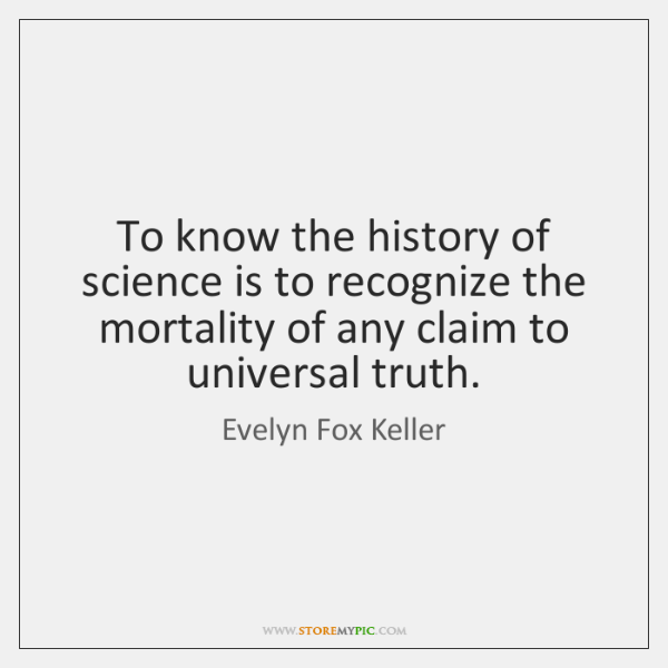 To know the history of science is to recognize the mortality of ...