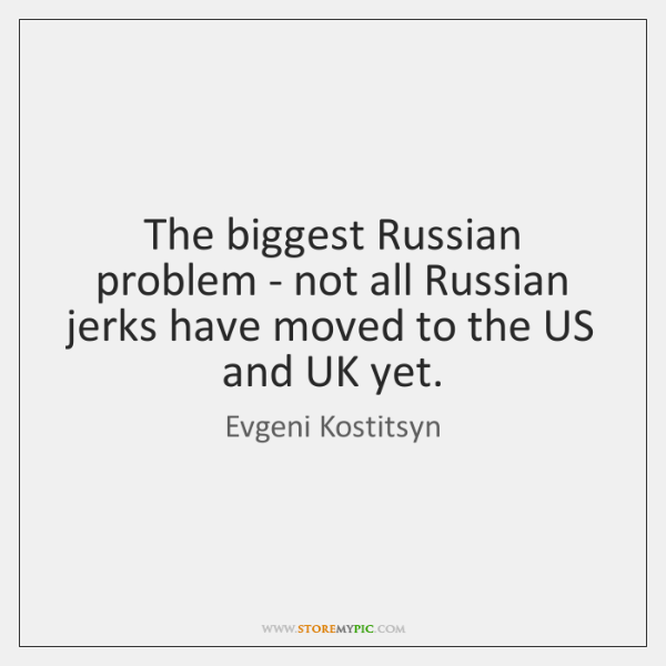 The biggest Russian problem - not all Russian jerks have moved to ...