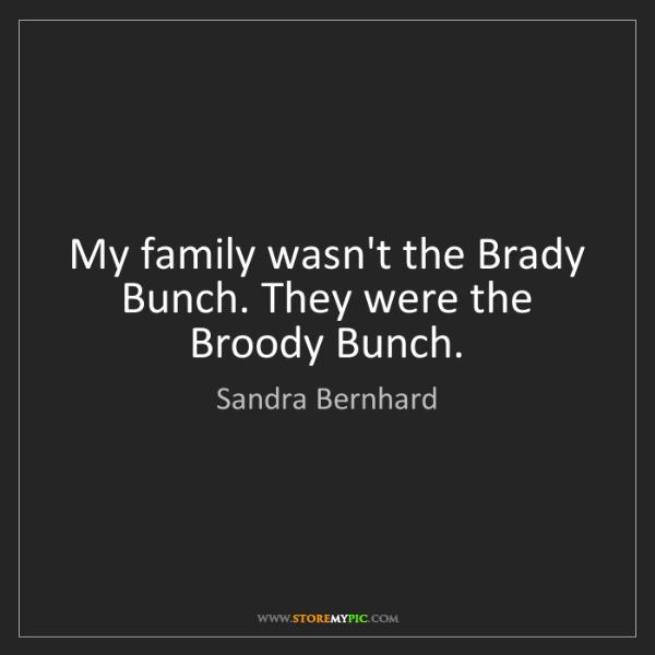 Sandra Bernhard: My family wasn't the Brady Bunch. They were the Broody...