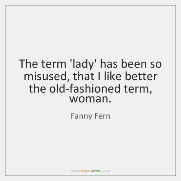 The term 'lady' has been so misused, that I like better the ...
