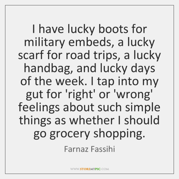 I have lucky boots for military embeds, a lucky scarf for road ...