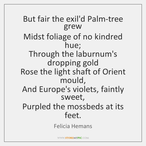 But fair the exil'd Palm-tree grew   Midst foliage of no kindred hue;   ...