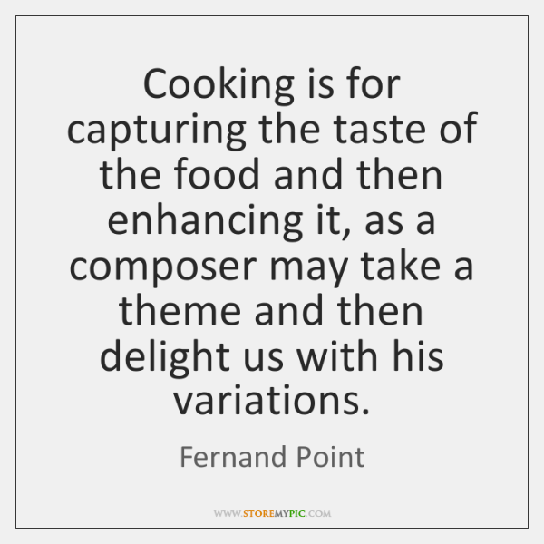 Cooking is for capturing the taste of the food and then enhancing ...